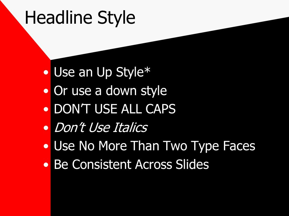Headline Style Use an Up Style* Or use a down style DON'T USE ALL CAPS Don't Use Italics Use No More Than Two Type Faces Be Consistent Across Slides