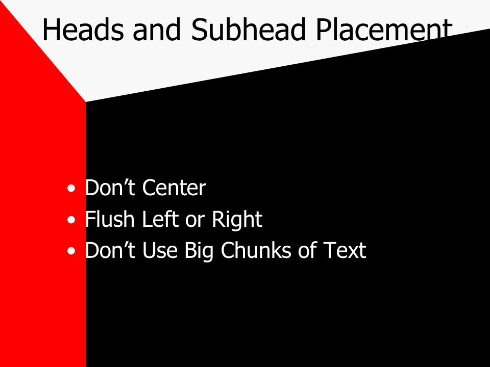Heads and Subhead Placement Don't Center Flush Left or Right Don't Use Big Chunks of Text