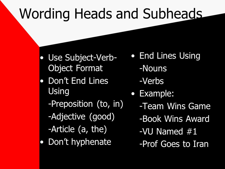 Wording Heads and Subheads Use Subject-Verb- Object Format Don't End Lines Using -Preposition (to, in) -Adjective (good) -Article (a, the) Don't hyphenate End Lines Using -Nouns -Verbs Example: -Team Wins Game -Book Wins Award -VU Named #1 -Prof Goes to Iran