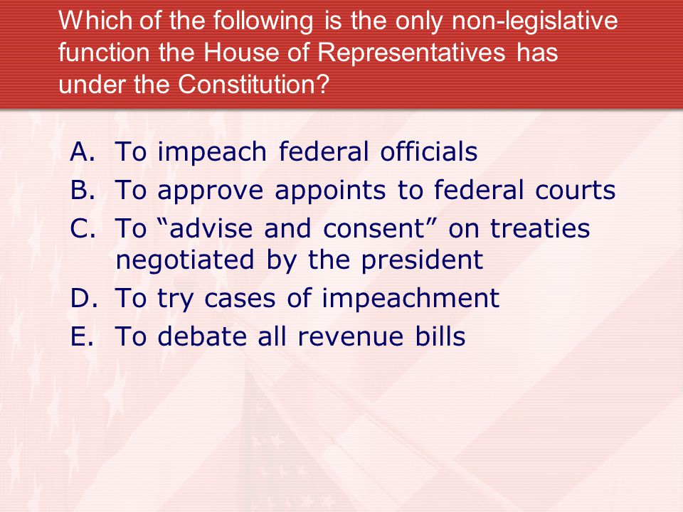 Which of the following is the only non-legislative function the House of Representatives has under the Constitution? A.To impeach federal officials B.