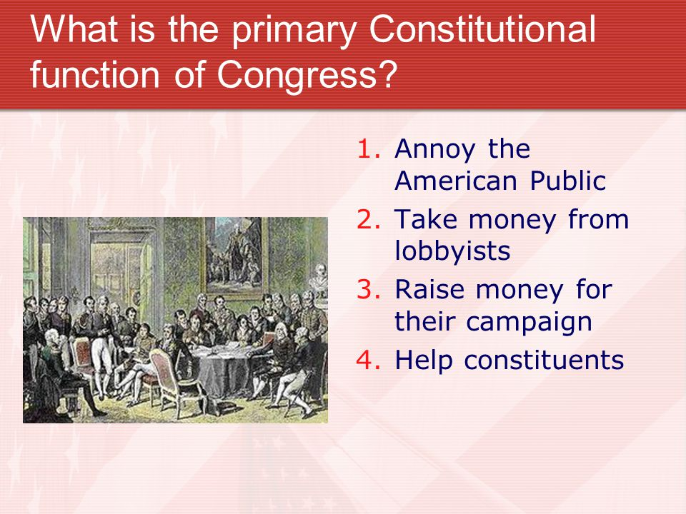 What is the primary Constitutional function of Congress? 1. Annoy the American Public 2. Take money from lobbyists 3. Raise money for their campaign 4