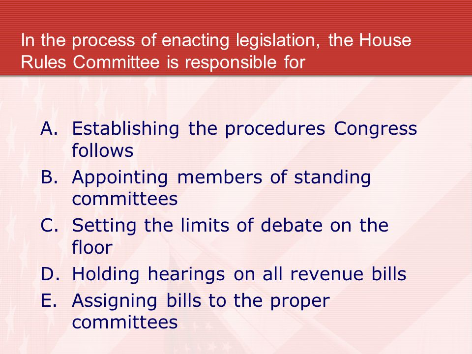 In the process of enacting legislation, the House Rules Committee is responsible for A.Establishing the procedures Congress follows B.Appointing membe