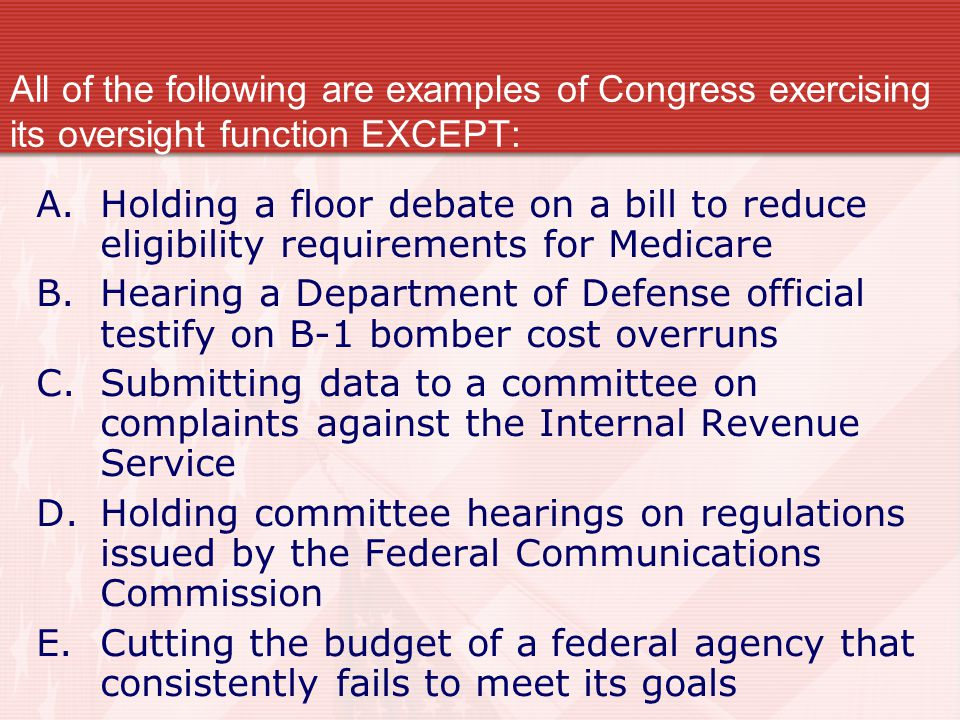 All of the following are examples of Congress exercising its oversight function EXCEPT: A.Holding a floor debate on a bill to reduce eligibility requi