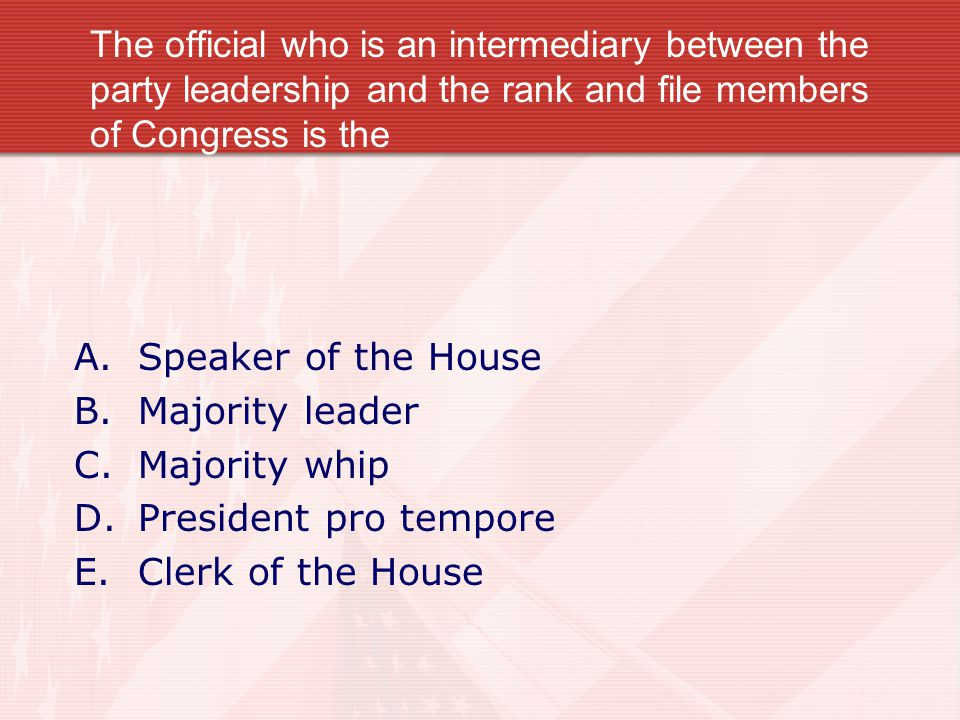 The official who is an intermediary between the party leadership and the rank and file members of Congress is the A.Speaker of the House B.Majority le