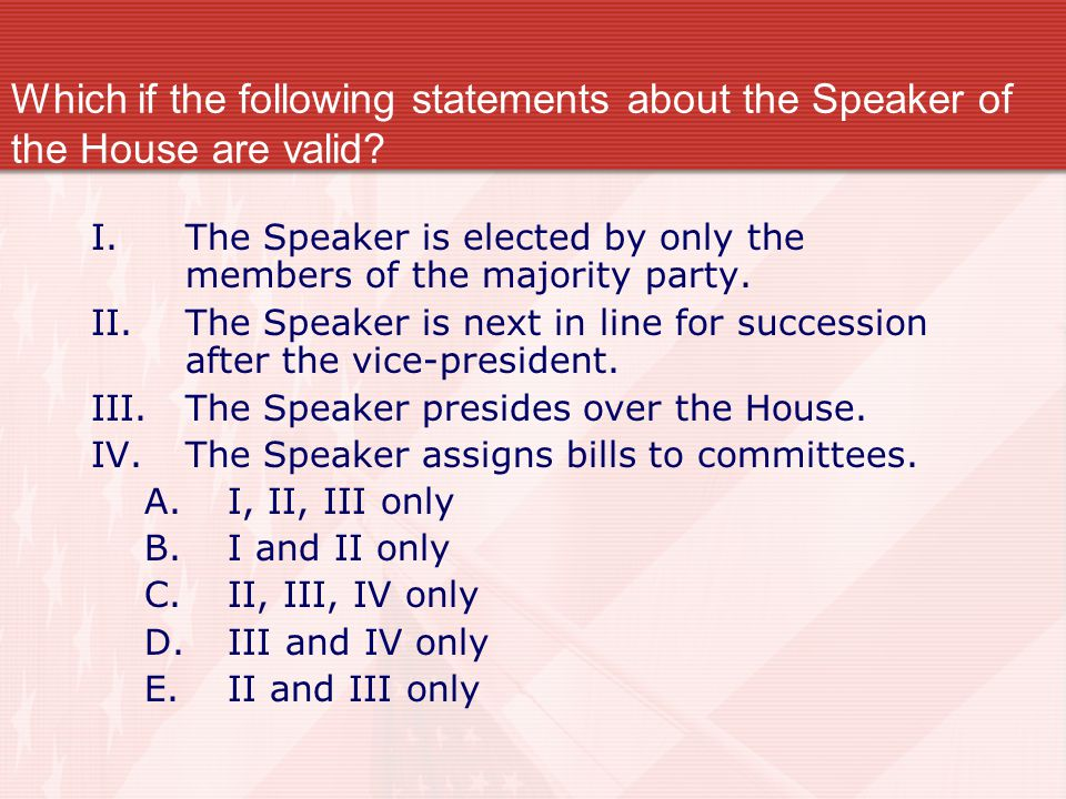 Which if the following statements about the Speaker of the House are valid? I.The Speaker is elected by only the members of the majority party. II.The