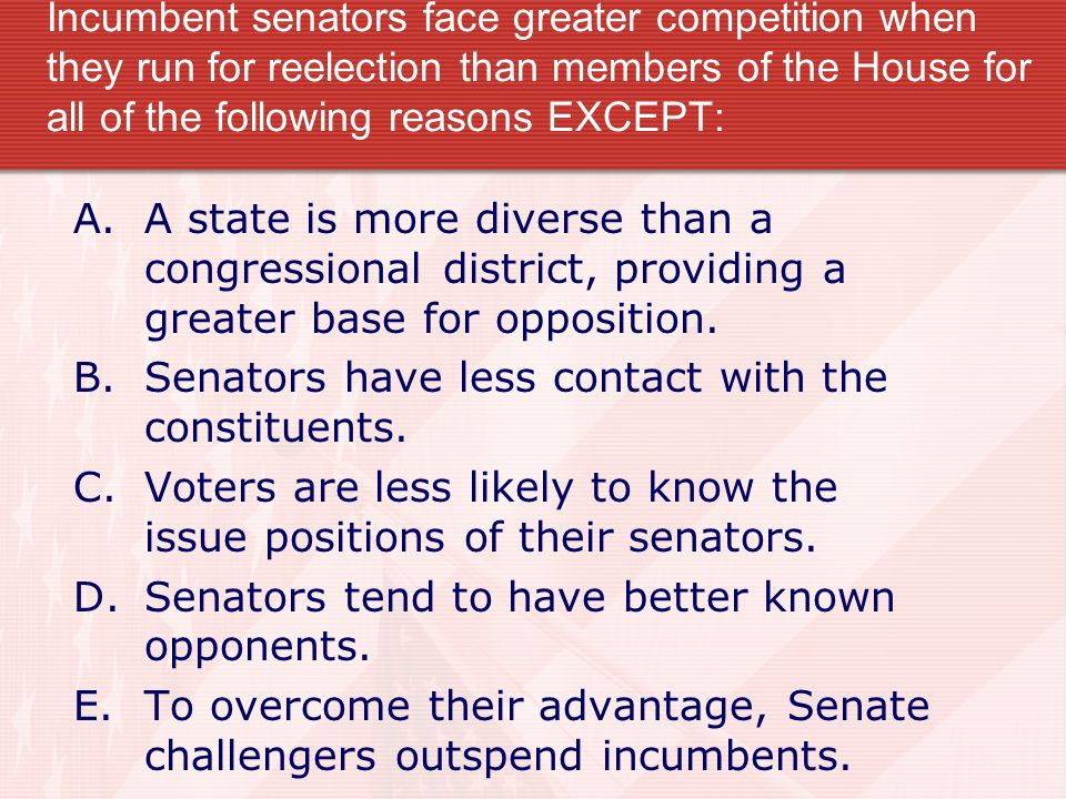 Incumbent senators face greater competition when they run for reelection than members of the House for all of the following reasons EXCEPT: A.A state