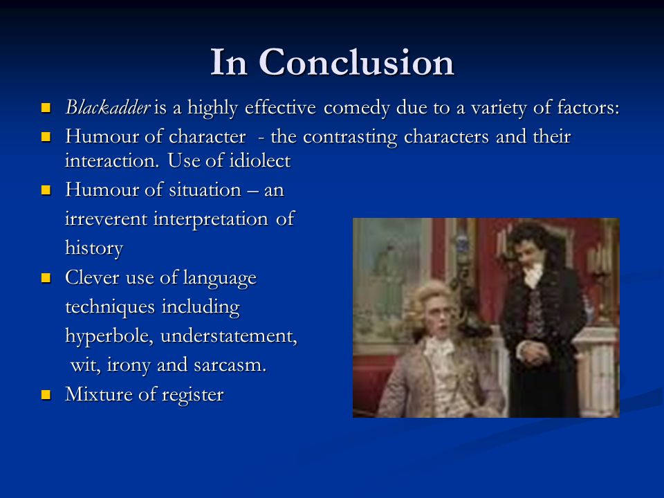 In Conclusion Blackadder is a highly effective comedy due to a variety of factors: Blackadder is a highly effective comedy due to a variety of factors: Humour of character - the contrasting characters and their interaction.