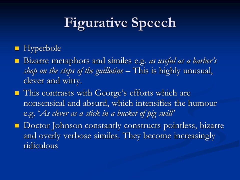 Figurative Speech Hyperbole Hyperbole Bizarre metaphors and similes e.g.