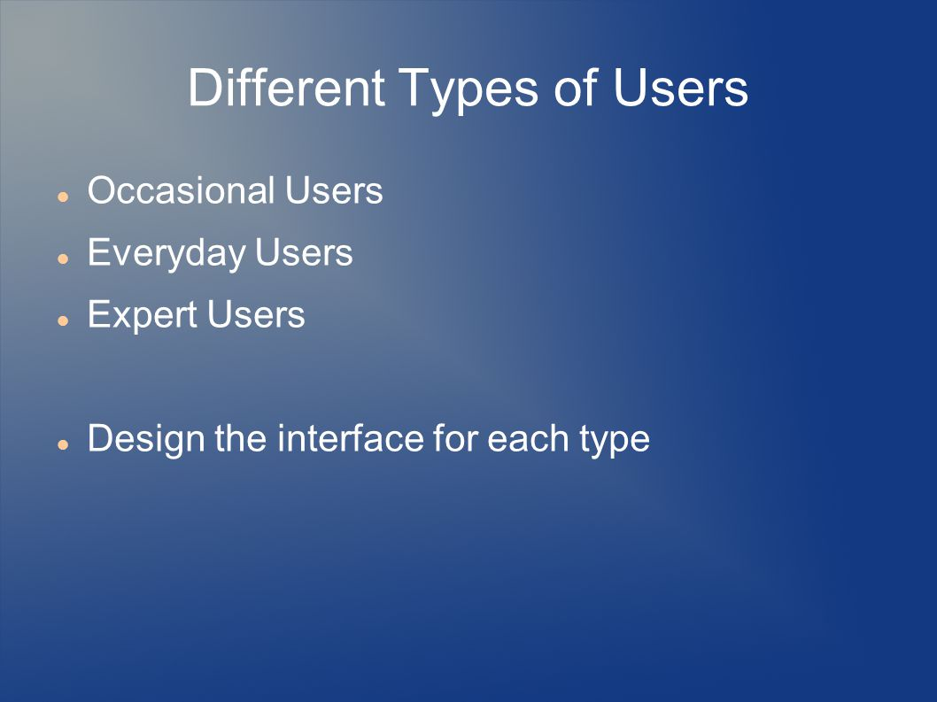 Different Types of Users Occasional Users Everyday Users Expert Users Design the interface for each type