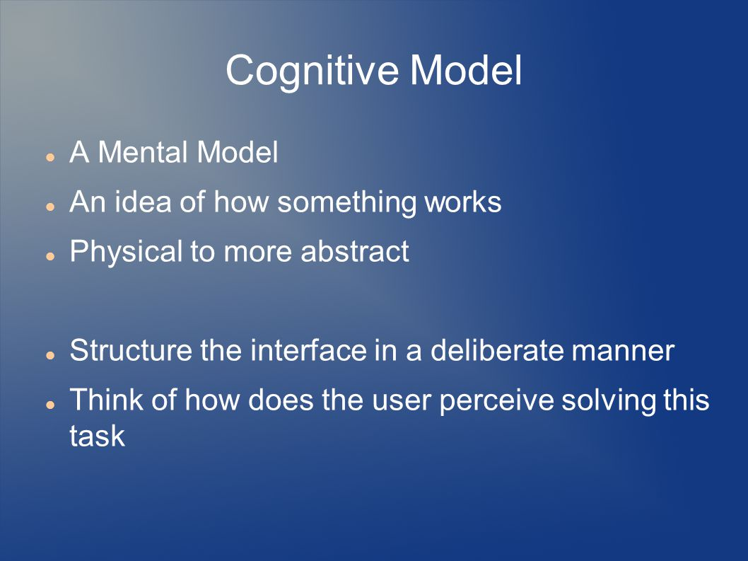 Cognitive Model A Mental Model An idea of how something works Physical to more abstract Structure the interface in a deliberate manner Think of how does the user perceive solving this task
