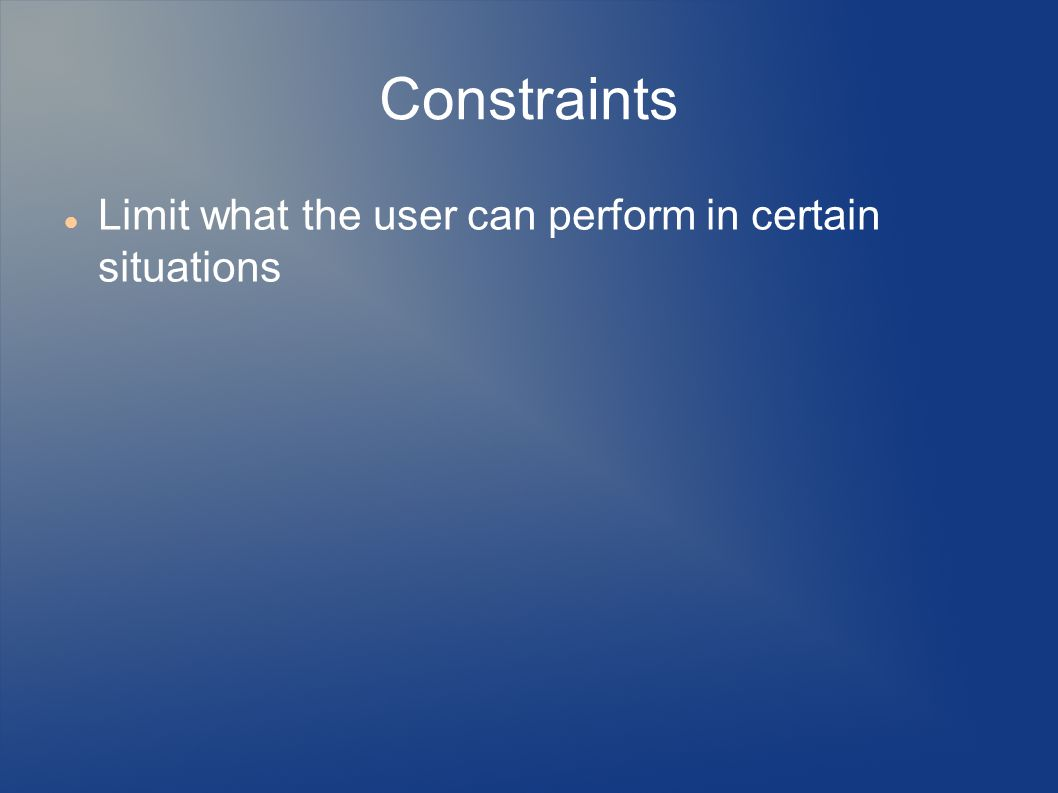 Constraints Limit what the user can perform in certain situations
