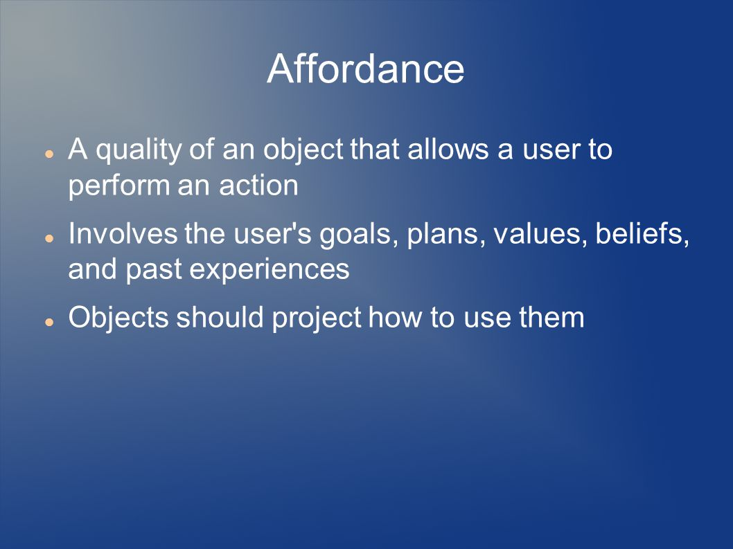 Affordance A quality of an object that allows a user to perform an action Involves the user s goals, plans, values, beliefs, and past experiences Objects should project how to use them