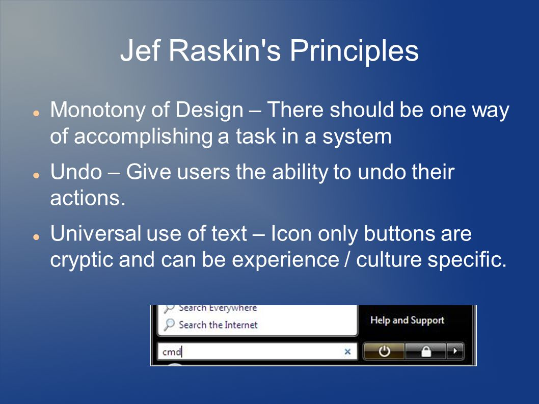 Jef Raskin s Principles Monotony of Design – There should be one way of accomplishing a task in a system Undo – Give users the ability to undo their actions.