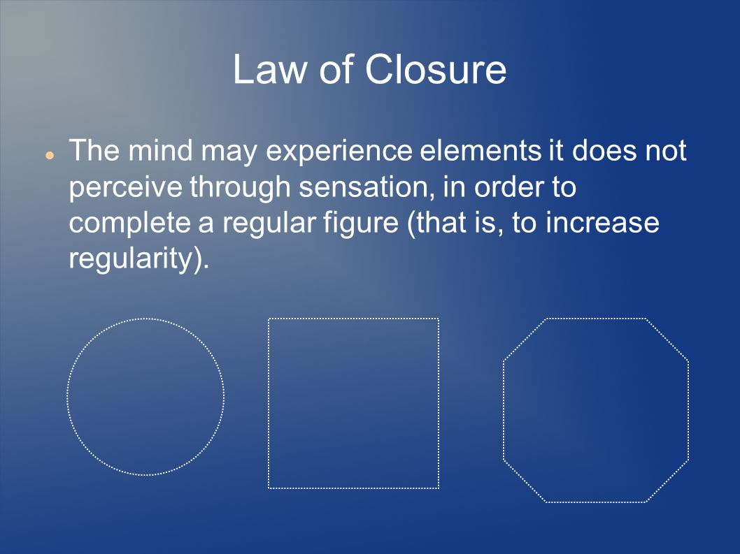 Law of Closure The mind may experience elements it does not perceive through sensation, in order to complete a regular figure (that is, to increase regularity).