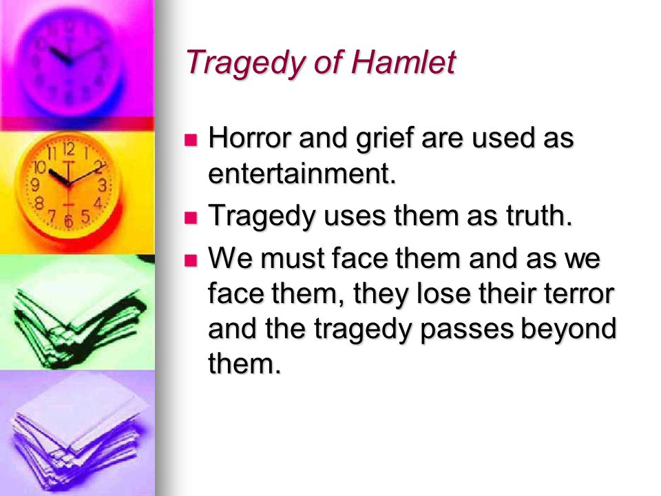 Tragedy of Hamlet It is not surprising, then, that the greatest tragedies are those involving the greatest horrors, for facing a great horror demands greatness of spirit. It is not surprising, then, that the greatest tragedies are those involving the greatest horrors, for facing a great horror demands greatness of spirit.
