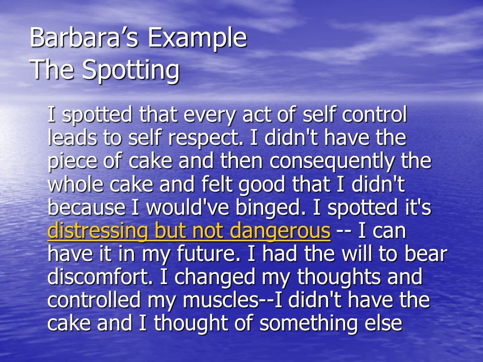 Barbara's Example The Spotting I spotted that every act of self control leads to self respect. I didn't have the piece of cake and then consequently t