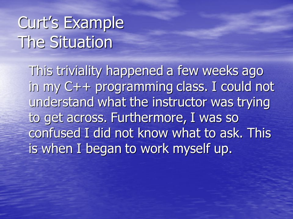 Curt's Example The Situation This triviality happened a few weeks ago in my C++ programming class. I could not understand what the instructor was tryi