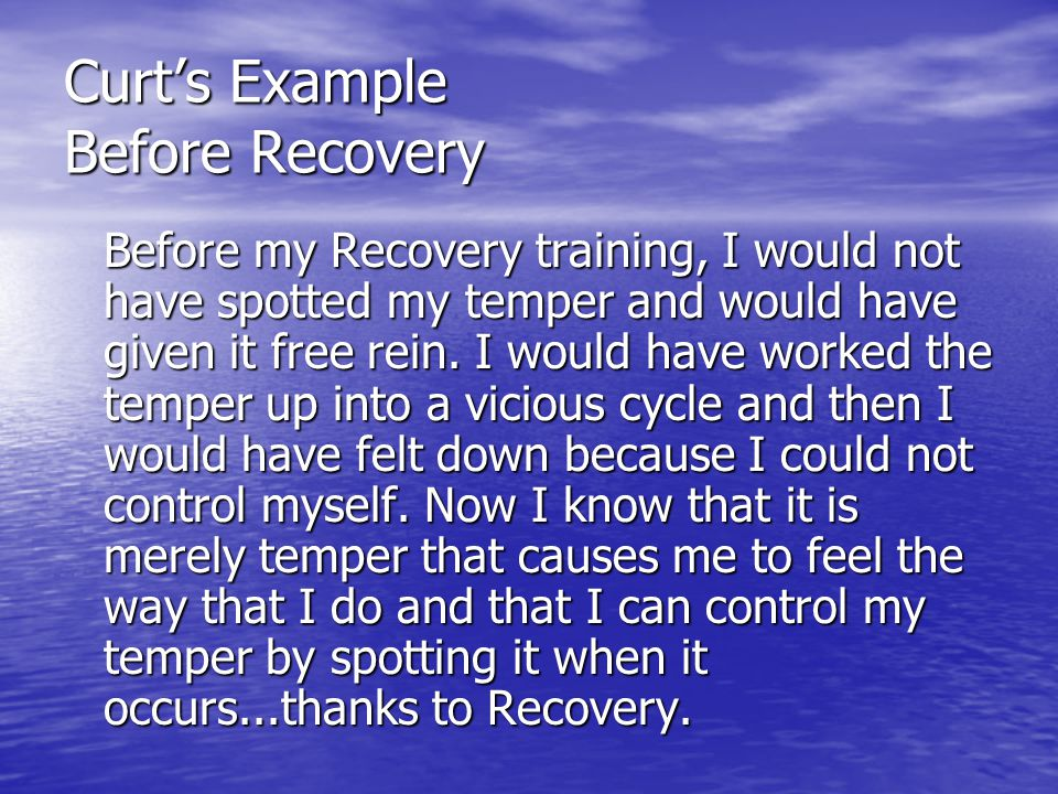 Curt's Example Before Recovery Before my Recovery training, I would not have spotted my temper and would have given it free rein. I would have worked