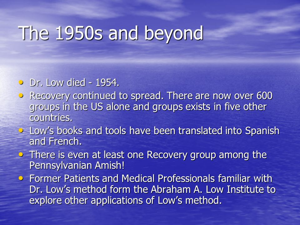 The 1950s and beyond Dr. Low died - 1954. Dr. Low died - 1954. Recovery continued to spread. There are now over 600 groups in the US alone and groups