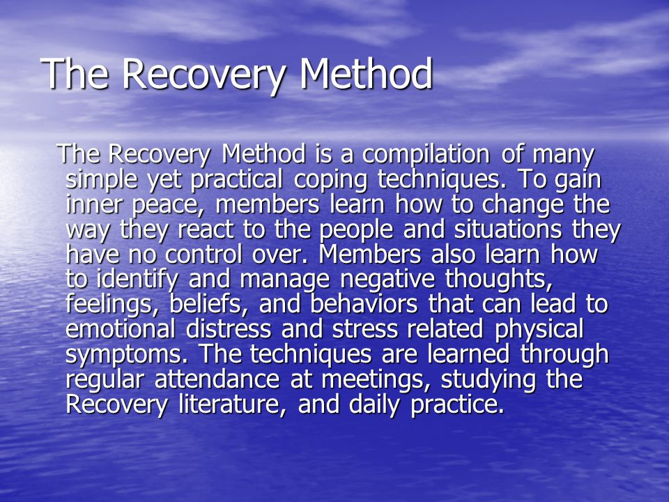 The Recovery Method The Recovery Method is a compilation of many simple yet practical coping techniques. To gain inner peace, members learn how to cha