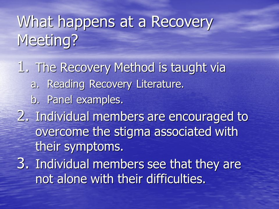 What happens at a Recovery Meeting? 1. The Recovery Method is taught via a.Reading Recovery Literature. b.Panel examples. 2. Individual members are en