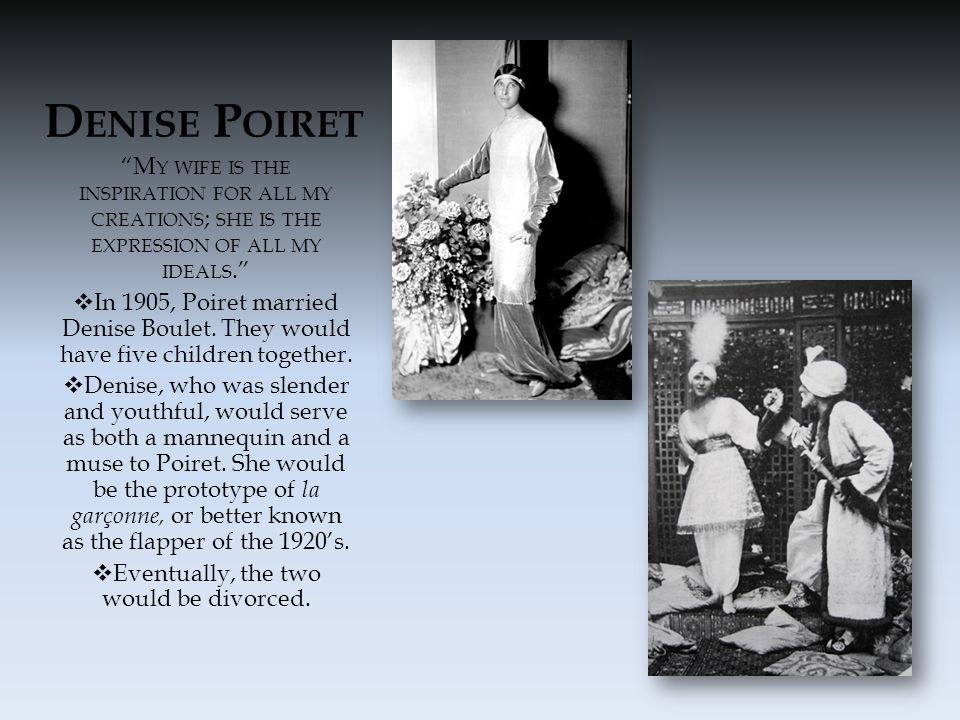 D ENISE P OIRET M Y WIFE IS THE INSPIRATION FOR ALL MY CREATIONS ; SHE IS THE EXPRESSION OF ALL MY IDEALS.  In 1905, Poiret married Denise Boulet.