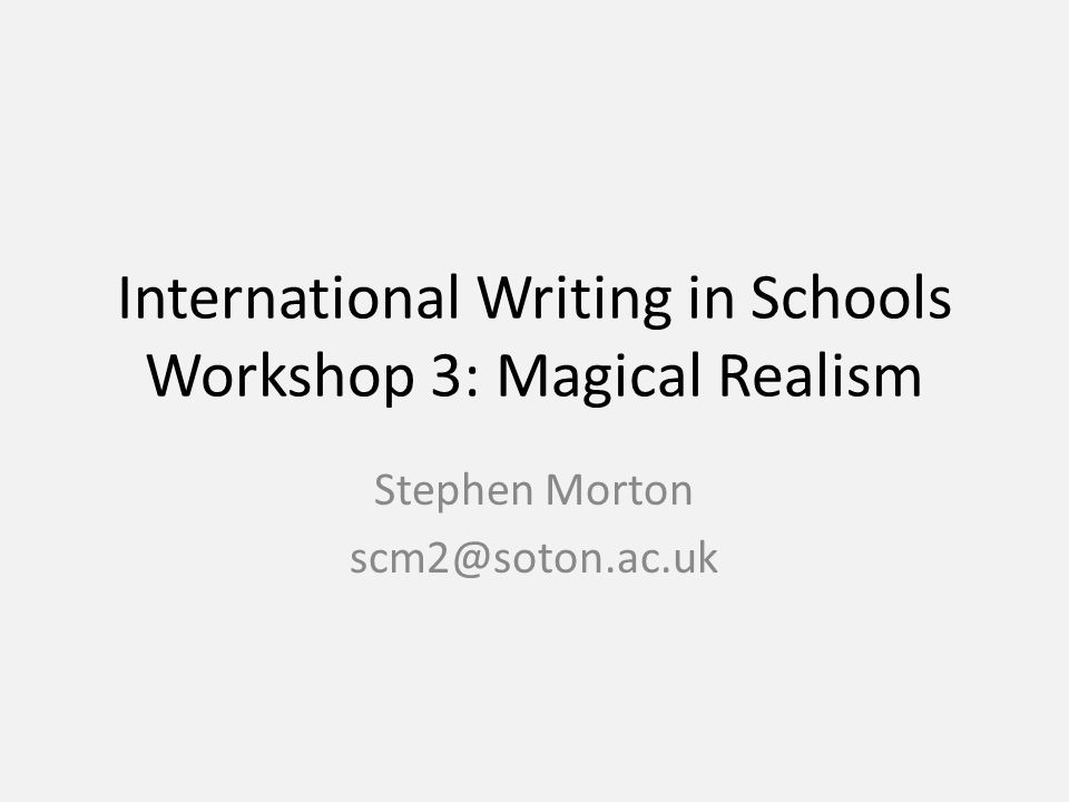 Aims and Objectives To briefly recap what to do on your first placement To look at two examples of magical realism in international writing by two major writers To write a short piece of imaginative writing in a magical realist style