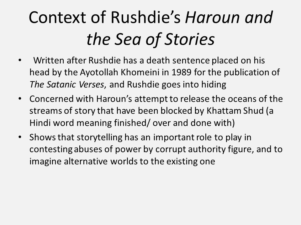 Context of Rushdie's Haroun and the Sea of Stories Written after Rushdie has a death sentence placed on his head by the Ayotollah Khomeini in 1989 for the publication of The Satanic Verses, and Rushdie goes into hiding Concerned with Haroun's attempt to release the oceans of the streams of story that have been blocked by Khattam Shud (a Hindi word meaning finished/ over and done with) Shows that storytelling has an important role to play in contesting abuses of power by corrupt authority figure, and to imagine alternative worlds to the existing one