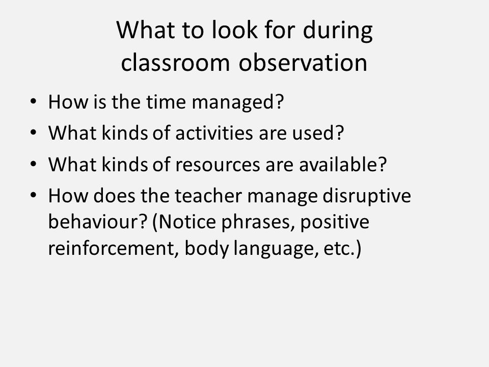 What to look for during classroom observation How is the time managed.