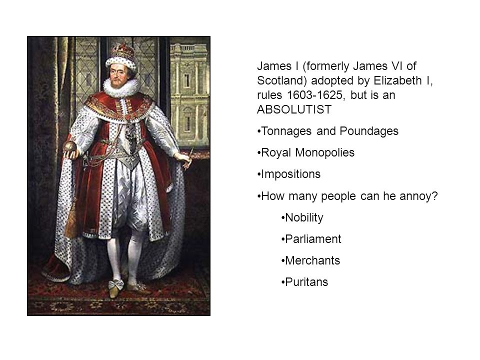 James I (formerly James VI of Scotland) adopted by Elizabeth I, rules 1603-1625, but is an ABSOLUTIST Tonnages and Poundages Royal Monopolies Impositions How many people can he annoy.