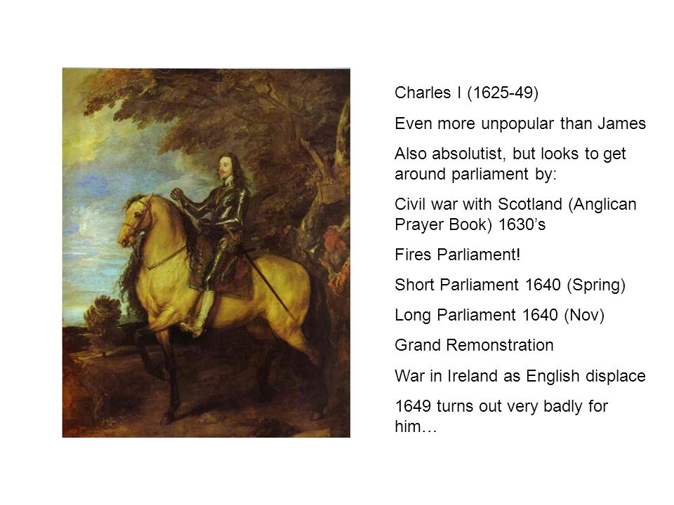 Charles I (1625-49) Even more unpopular than James Also absolutist, but looks to get around parliament by: Civil war with Scotland (Anglican Prayer Book) 1630's Fires Parliament.