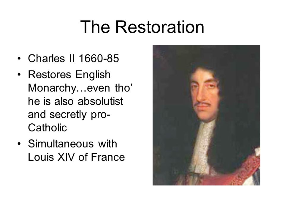 The Restoration Charles II 1660-85 Restores English Monarchy…even tho' he is also absolutist and secretly pro- Catholic Simultaneous with Louis XIV of France