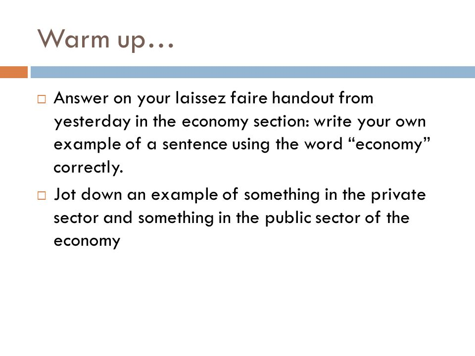 "Warm up…  Answer on your laissez faire handout from yesterday in the economy section: write your own example of a sentence using the word ""economy"" c"