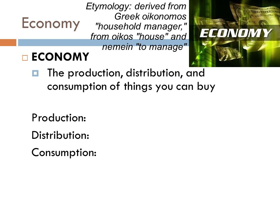 Economy  ECONOMY  The production, distribution, and consumption of things you can buy Production: Distribution: Consumption: Etymology: derived from