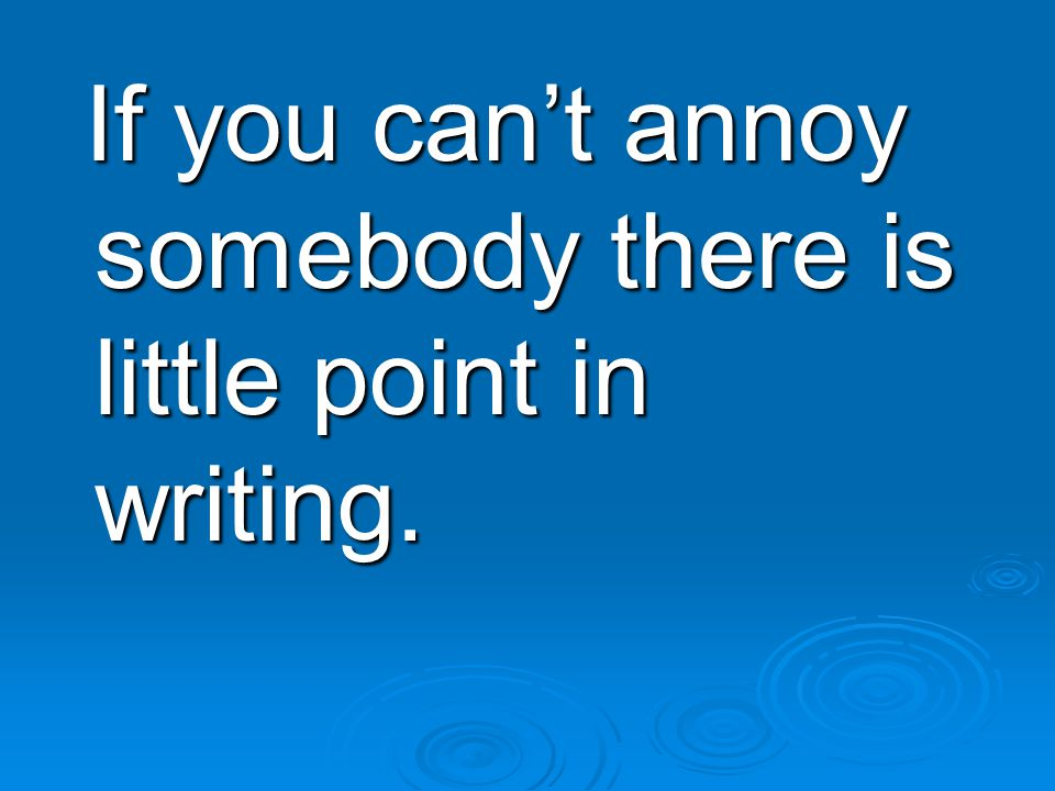 If you can't annoy somebody there is little point in writing.