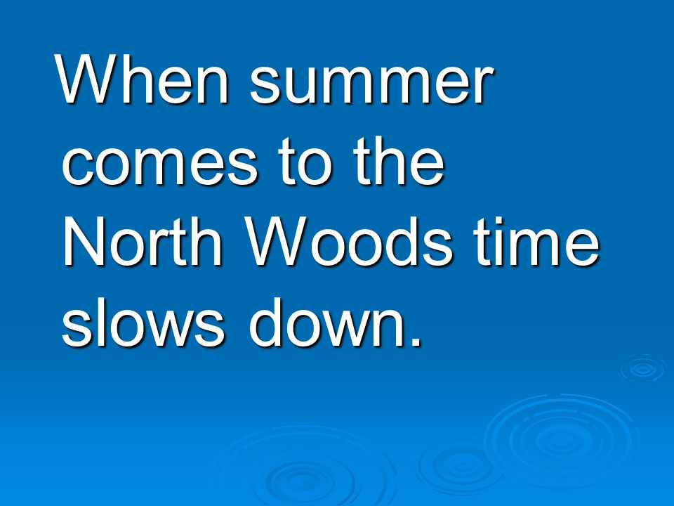 When summer comes to the North Woods time slows down.