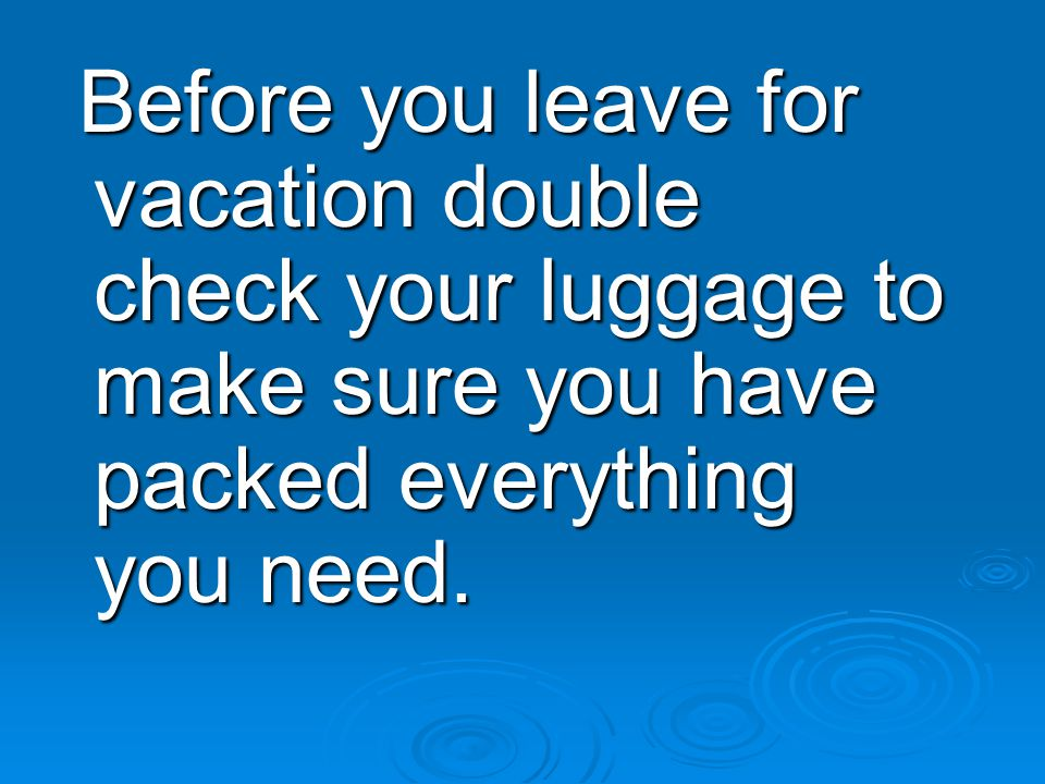 Before you leave for vacation double check your luggage to make sure you have packed everything you need.
