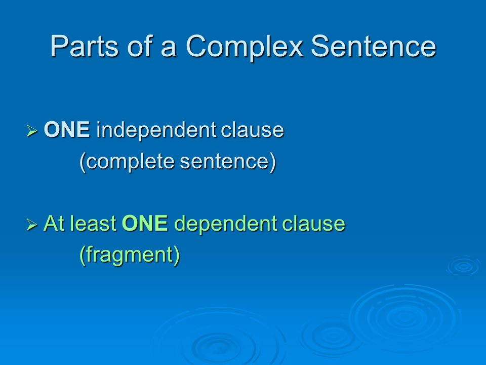 Parts of a Complex Sentence  ONE independent clause (complete sentence) (complete sentence)  At least ONE dependent clause (fragment) (fragment)