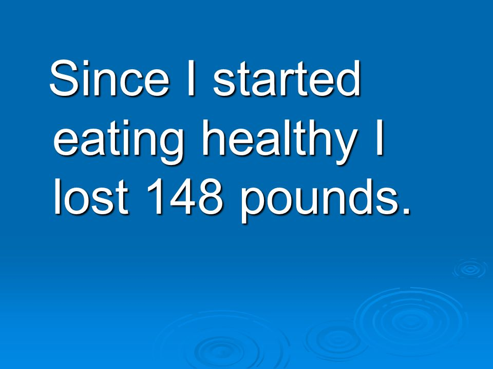 Since I started eating healthy I lost 148 pounds. Since I started eating healthy I lost 148 pounds.