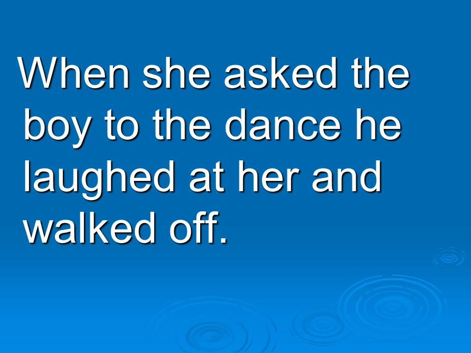 When she asked the boy to the dance he laughed at her and walked off.