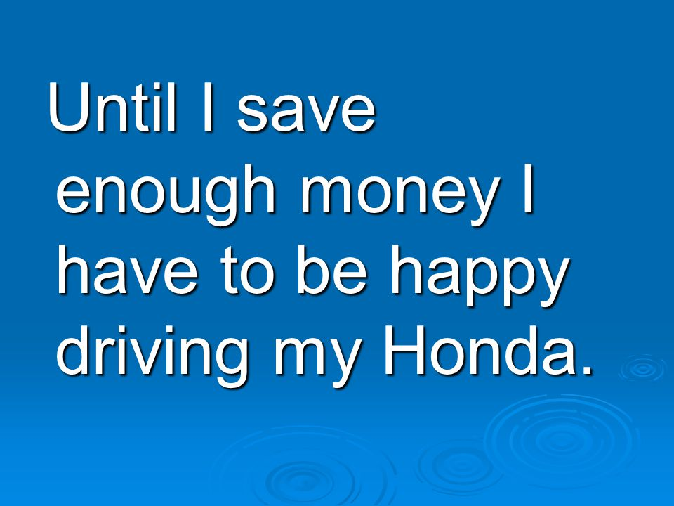 Until I save enough money I have to be happy driving my Honda.