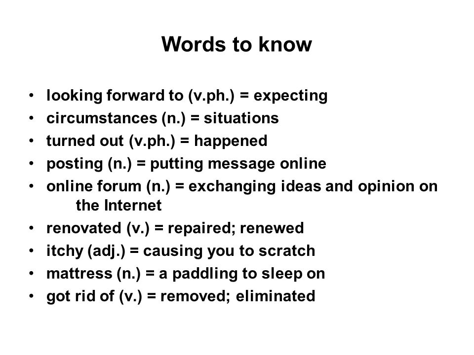 Words to know looking forward to (v.ph.) = expecting circumstances (n.) = situations turned out (v.ph.) = happened posting (n.) = putting message online online forum (n.) = exchanging ideas and opinion on the Internet renovated (v.) = repaired; renewed itchy (adj.) = causing you to scratch mattress (n.) = a paddling to sleep on got rid of (v.) = removed; eliminated