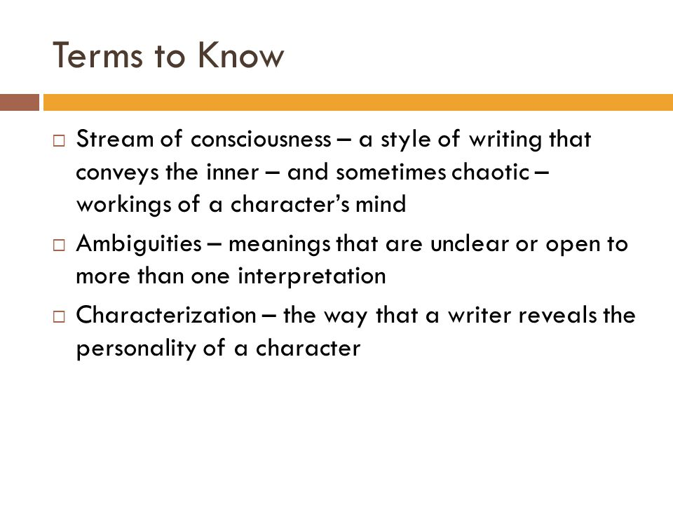 Terms to Know  Stream of consciousness – a style of writing that conveys the inner – and sometimes chaotic – workings of a character's mind  Ambigui