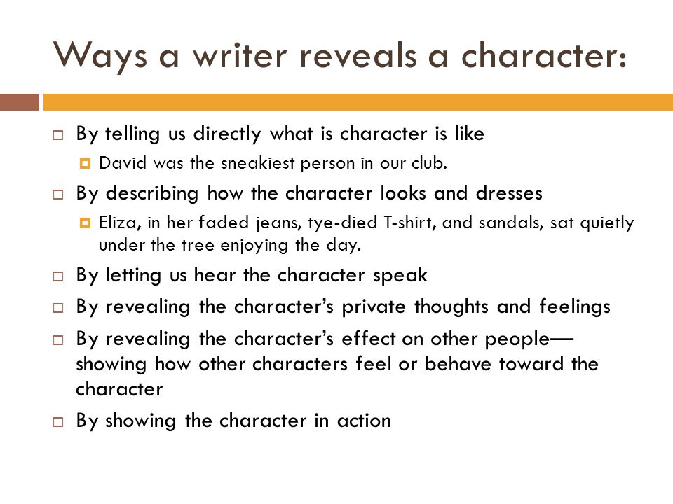 Ways a writer reveals a character:  By telling us directly what is character is like  David was the sneakiest person in our club.  By describing ho