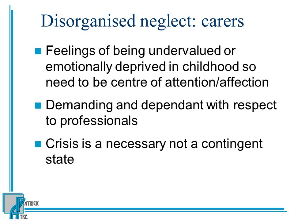 Disorganised neglect: carers Feelings of being undervalued or emotionally deprived in childhood so need to be centre of attention/affection Demanding and dependant with respect to professionals Crisis is a necessary not a contingent state