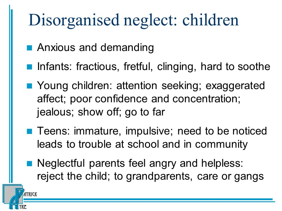 Disorganised neglect: children Anxious and demanding Infants: fractious, fretful, clinging, hard to soothe Young children: attention seeking; exaggerated affect; poor confidence and concentration; jealous; show off; go to far Teens: immature, impulsive; need to be noticed leads to trouble at school and in community Neglectful parents feel angry and helpless: reject the child; to grandparents, care or gangs