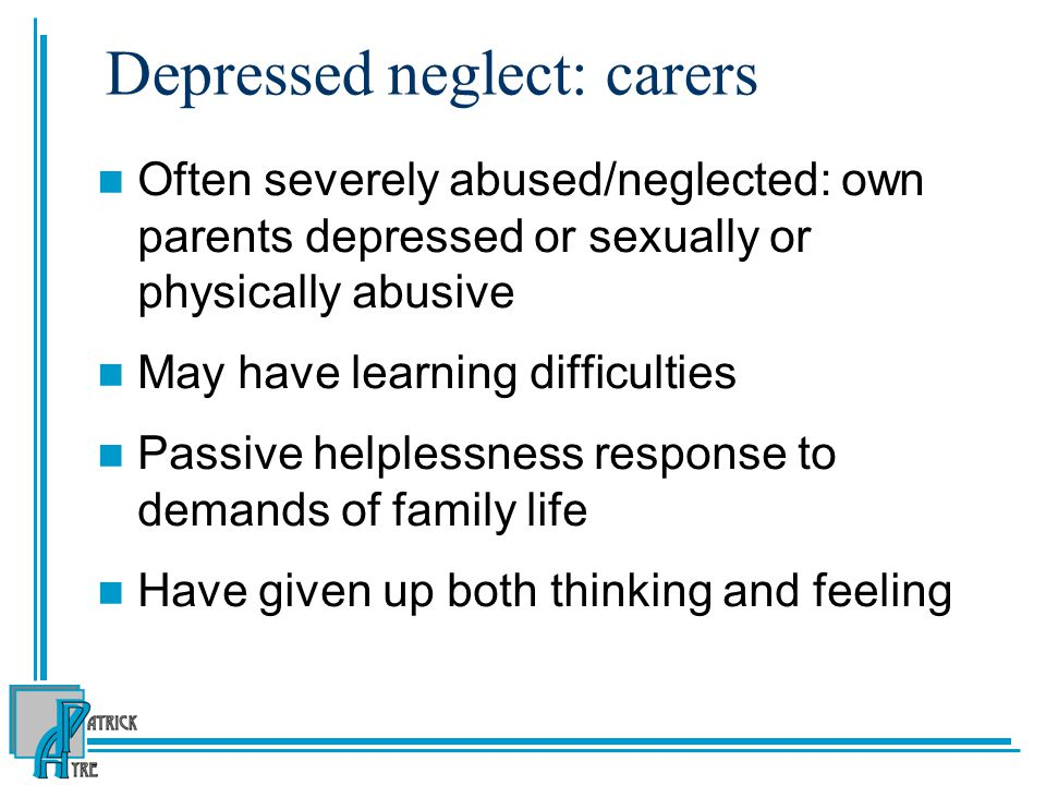 Depressed neglect: carers Often severely abused/neglected: own parents depressed or sexually or physically abusive May have learning difficulties Passive helplessness response to demands of family life Have given up both thinking and feeling