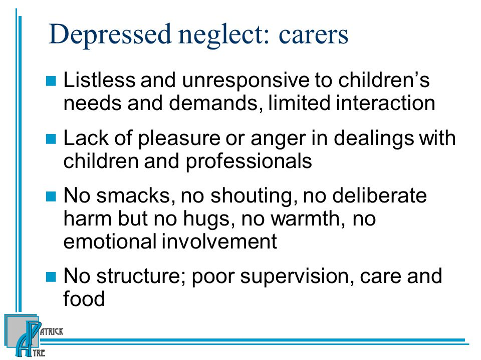 Depressed neglect: carers Listless and unresponsive to children's needs and demands, limited interaction Lack of pleasure or anger in dealings with children and professionals No smacks, no shouting, no deliberate harm but no hugs, no warmth, no emotional involvement No structure; poor supervision, care and food
