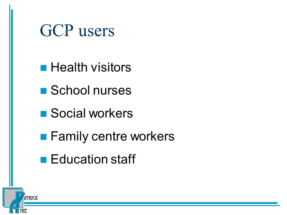 GCP users Health visitors School nurses Social workers Family centre workers Education staff