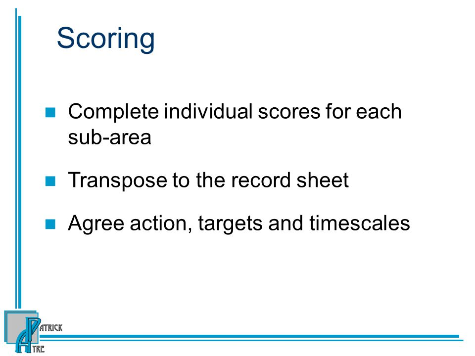 Scoring Complete individual scores for each sub-area Transpose to the record sheet Agree action, targets and timescales